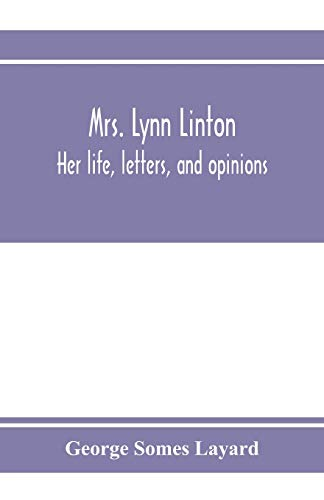 Mrs. Lynn Linton; her life, letters, and: George Somes Layard