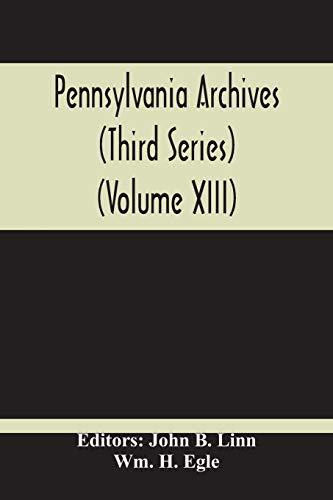 Pennsylvania Archives (Third Series) (Volume Xiii) (Paperback): Wm H Egle