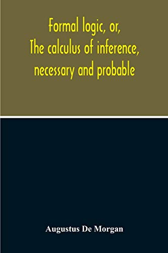 Formal Logic, Or, The Calculus Of Inference,: Augustus de Morgan