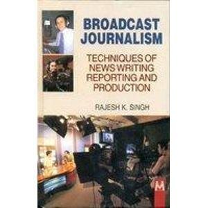Broadcast Journalism Techniques of News Writing Reporting and Production: Rajesh K. Singh