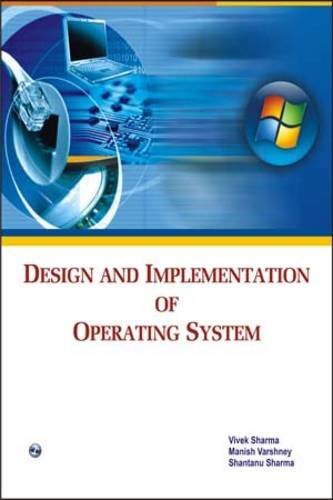 Design and Implementation of Operating System: Manish Varshney,Shantanu Sharma,Vivek Sharma