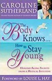 The Body Knows How to Stay Young: Healthy-Aging Secrets from a Medical Intuitive: Caroline ...
