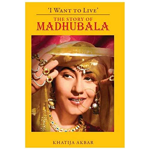 I Want to Live: The Story of Madhubala: Khatija Akbar
