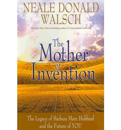 The Mother of Invention: The Legacy of Barbara Marx Hubbard and the Future of You: Neale Donald ...