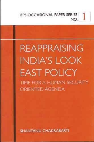 Reappraising India's Look East Policy: Time for a Human Security Oriented Agenda: Shantanu ...