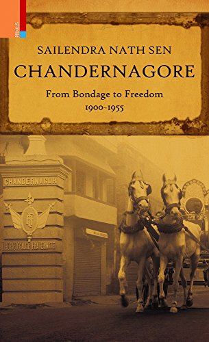 Chandernagore: From Bondage to Freedom, 1900?1955: Sailendra Nath Sen
