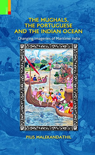 The Mughals, the Portuguese and the Indian Ocean: Changing Imageries of Maritime India: Pius ...