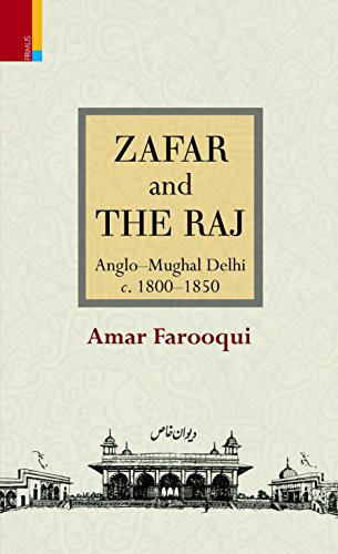 Zafar and the Raj: Anglo-Mughal Delhi, c.: Farooqui, Amar