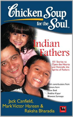 Chicken Soup for the Soul: Indian Fathers (101 Stories to Open the Hearts and Rekindle the Spirits ...
