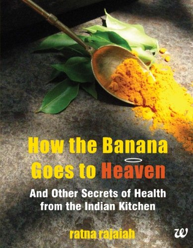 How the Banana Goes to Heaven: And Other Secrets of Health from the Indian Kitchen: Ratna Rajaiah
