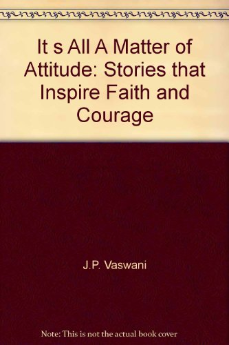 It s All A Matter of Attitude: Stories that Inspire Faith and Courage: J.P. Vaswani