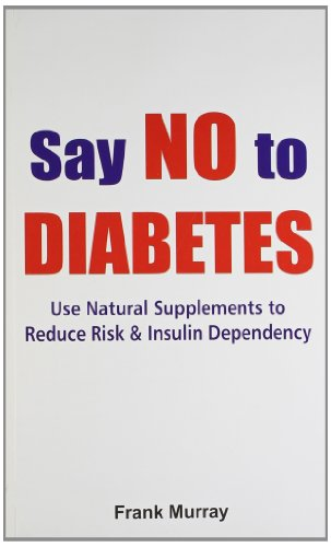 Say No to Diabetes: Use Natural Supplements to Reduce Risk and Insulin Dependency: Frank Murray