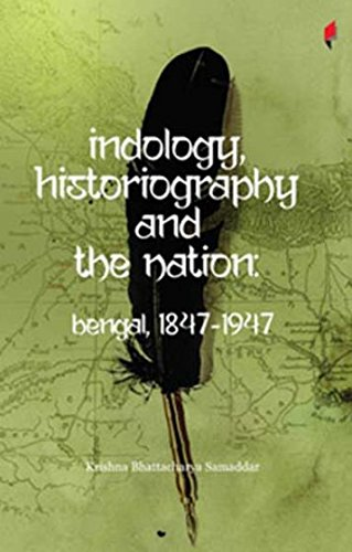 Indology, Historiography And The Nation: Bengal, 1847-1947: Krishna Bhattacharya Samaddar