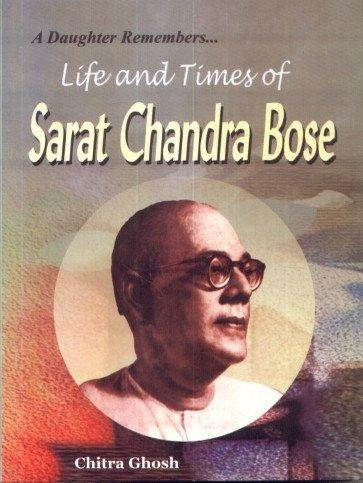 A Daughter Remembers : Life and Times of Sarat Chandra Bose: Chitra Ghosh