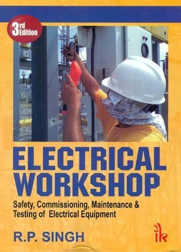 Electrical Workshop: Safety, Commissioning, Maintenance & Testing of Electrical Equipment: R.P....