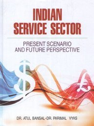 Indian Service Sector : Present Scenario and Future Perspective: Atul Bansal and Parimal Vyas