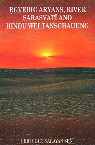 Rgvedic Aryans, River Sarasvati and Hindu Weltanschauung: Sen Sujit Narayan
