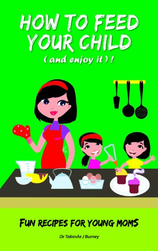 How To Feed Your Child (And Enjoy It) !: Fun Recipes For Young Moms