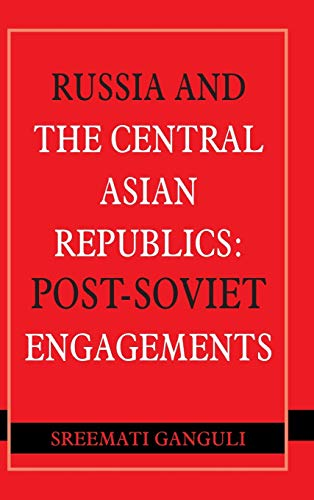 Russia and the Central Asian Republics: Post-Soviet Engagements: Sreemati Ganguli
