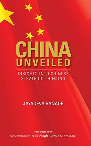China Unveiled: Insights into Chinese Strategic Thinking: Jayadeva Ranade