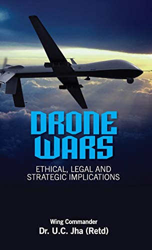 Drone Wars: Ethical, Legal and Strategic Implications: U.C. Jha