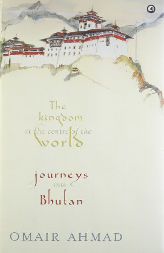 The Kingdom at the Centre of the World : Journeys into Bhutan