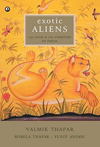 Exotic Aliens: the Lion and the Cheetah in India: Romila Thapar,Valmik Thapar,Yusuf Ansari