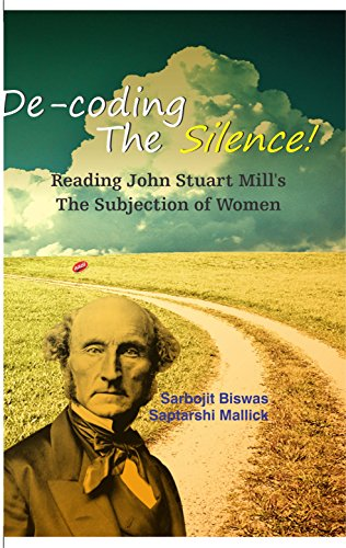 9789382630517: De-coding the Silence ! Reading John Stuart Mill's The Subjection of Women