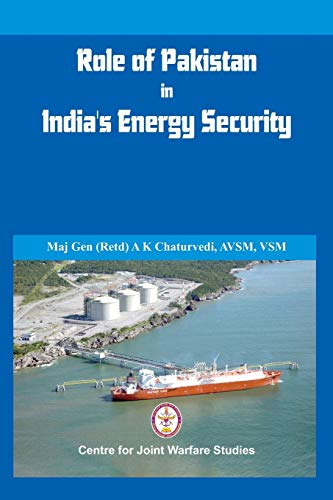 Role of Pakistan in Indias Energy Security: An Issue Brief: Major General A K Chaturvedi Retd