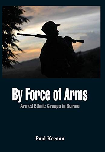 By Force of Arms: Armed Ethnic Groups in Burma: Paul Keenan