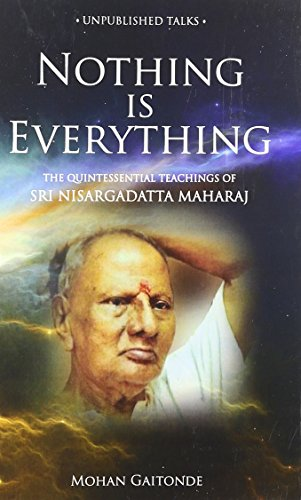 Nothing Is Everything: The Quintessential Teachings of Sri Nisargadatta Maharaj: Gaitonde, Mohan