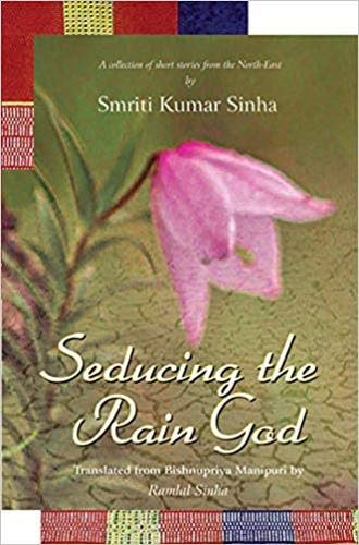 Seducing the Rain God: A Collection of Short Stories from the North-East: Smriti Kumar Sinha; ...