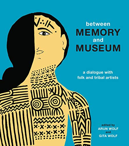 Between Memory and Museum: A Dialogue with Folk and Indigenous Artists: Wolf, Arun, Wolf, Gita