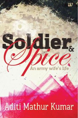 Soldier and Spice : An Army Wife's: Aditi Mathur Kumar
