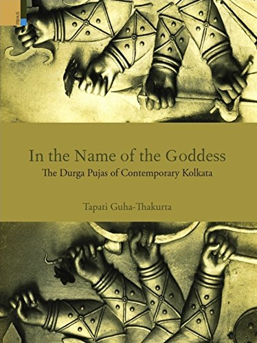 In the Name of the Goddess: The Durga Pujas of Contemporary Kolkata: Tapati Guha-Thakurta