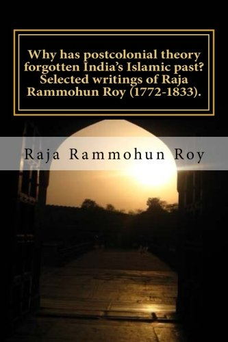9789384281106: Why has postcolonial theory forgotten India's Islamic past? Selected writings of Raja Rammohun Roy (1772-1833).: Recuperating a Hindu-Islamic ... (Is postcolonial theory passe?) (Volume 4)