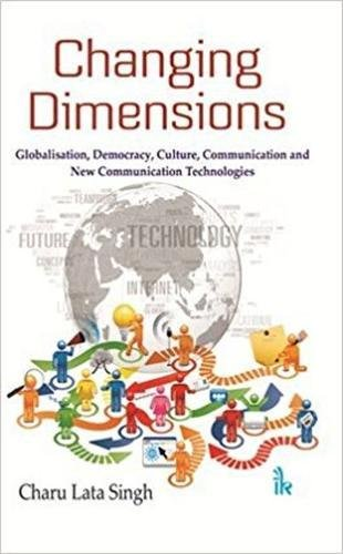 Changing Dimensions: Globalisation, Democracy, Culture, Communication and: Charu Lata Singh