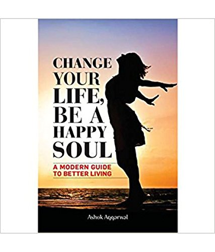 CHANGE YOUR LIFE, BE A HAPPY SOUL: ASHOK AGGARWAL