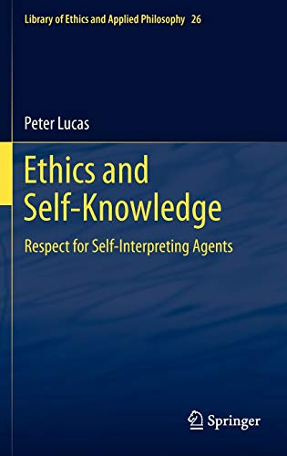 Ethics and Self-Knowledge: Respect for Self-Interpreting Agents (Library of Ethics and Applied Philosophy) (9789400715592) by Peter Lucas