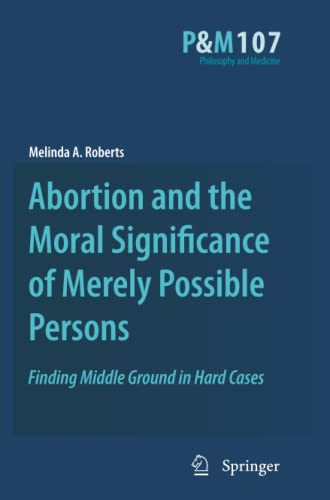 9789400732285: Abortion and the Moral Significance of Merely Possible Persons: Finding Middle Ground in Hard Cases (Philosophy and Medicine)