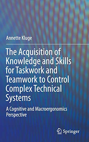 9789400750487: The Acquisition of Knowledge and Skills for Task Work and Teamwork to Control Complex Technical Systems: A Cognitive and Macroergonomics Perspective