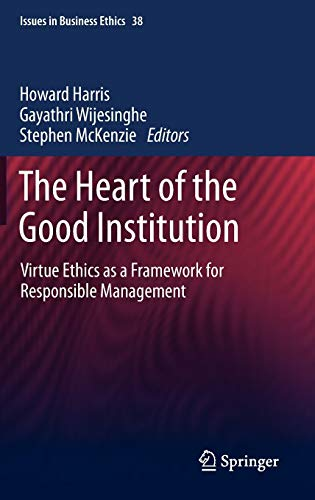 9789400754720: The Heart of the Good Institution: Virtue Ethics as a Framework for Responsible Management (Issues in Business Ethics)