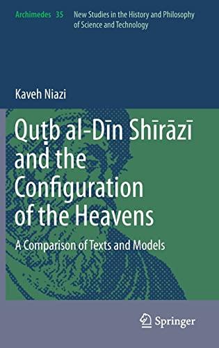 9789400769984: Quṭb al-Dīn Shīrāzī and the Configuration of the Heavens: A Comparison of Texts and Models (Archimedes)