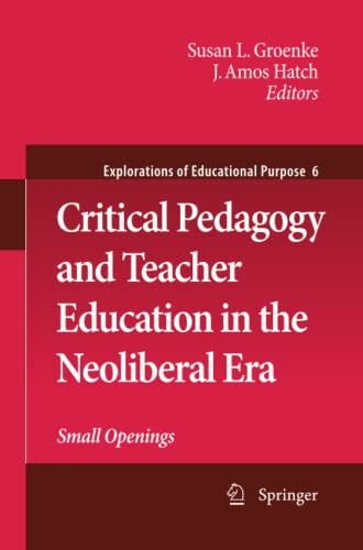 9789400791336: Critical Pedagogy and Teacher Education in the Neoliberal Era: Small Openings (Explorations of Educational Purpose)