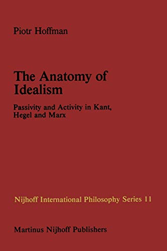 9789400976238: The Anatomy of Idealism: Passivity and Activity in Kant, Hegel and Marx (Nijhoff International Philosophy Series)