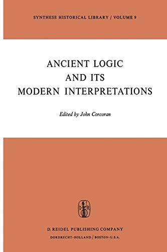 9789401021326: Ancient Logic and Its Modern Interpretations: Proceedings of the Buffalo Symposium on Modernist Interpretations of Ancient Logic, 21 and 22 April, 1972 (Synthese Historical Library) (Volume 9)