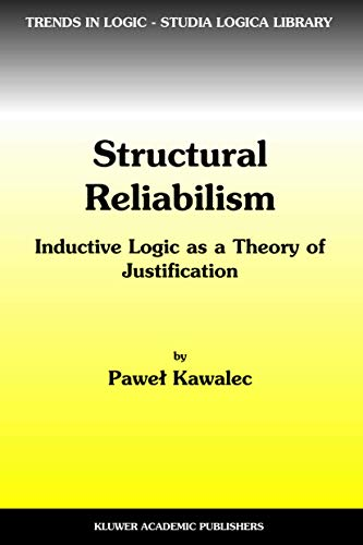 Structural Reliabilism Inductive Logic as a Theory of Justification Trends in Logic Volume 16: P. ...