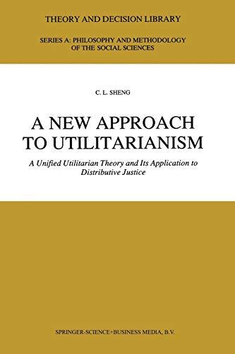 9789401054089: A New Approach to Utilitarianism: A Unified Utilitarian Theory and Its Application to Distributive Justice (Theory and Decision Library A:)