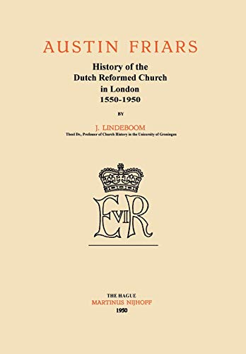 Austin Friars: History of the Dutch Reformed Church in London 1550 1950: J. Lindeboom