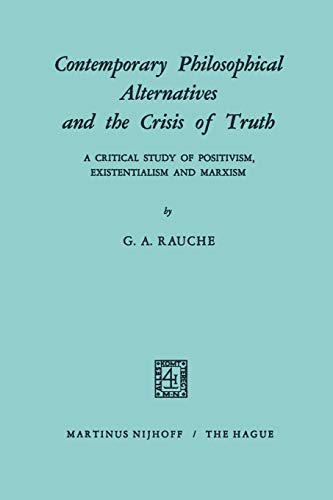 9789401182416: Contemporary Philosophical Alternatives and the Crisis of Truth: A Critical Study of Positivism, Existentialism and Marxism